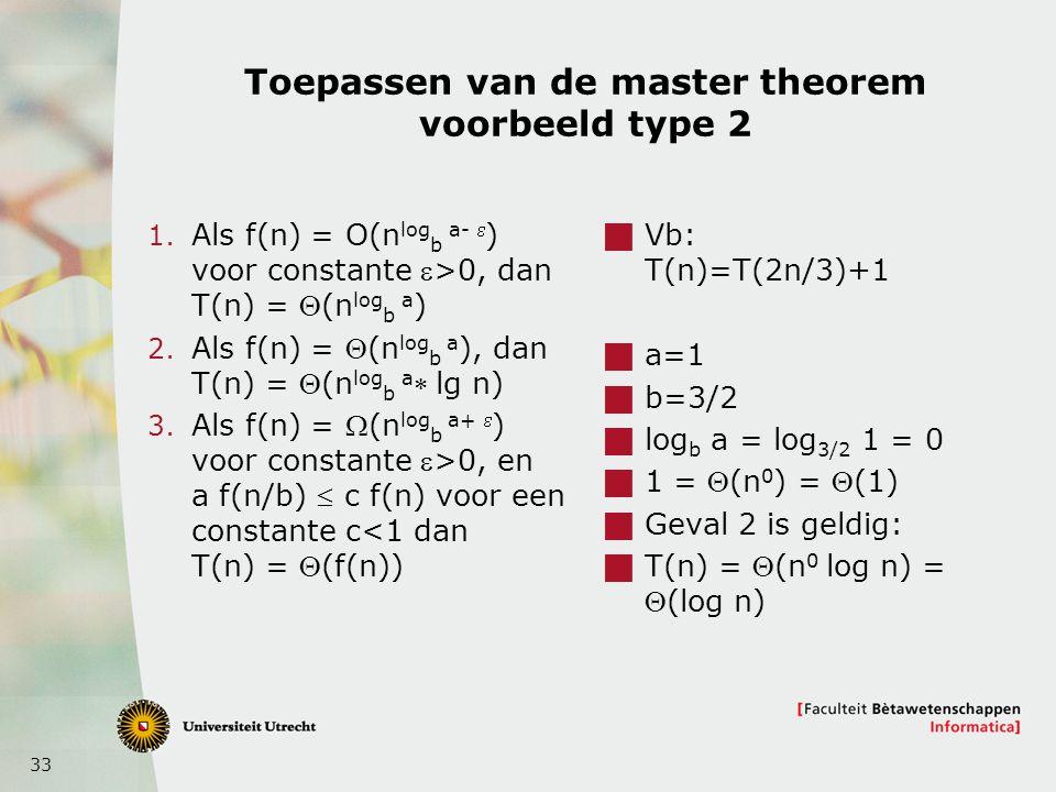 33 Toepassen van de master theorem voorbeeld type 2 1. Als f(n) = O(n log b a-  ) voor constante >0, dan T(n) = (n log b a ) 2. Als f(n) = (n log