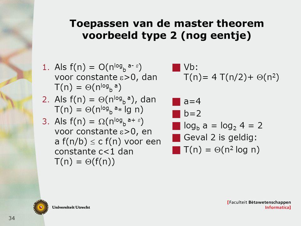 34 Toepassen van de master theorem voorbeeld type 2 (nog eentje) 1. Als f(n) = O(n log b a-  ) voor constante >0, dan T(n) = (n log b a ) 2. Als f(