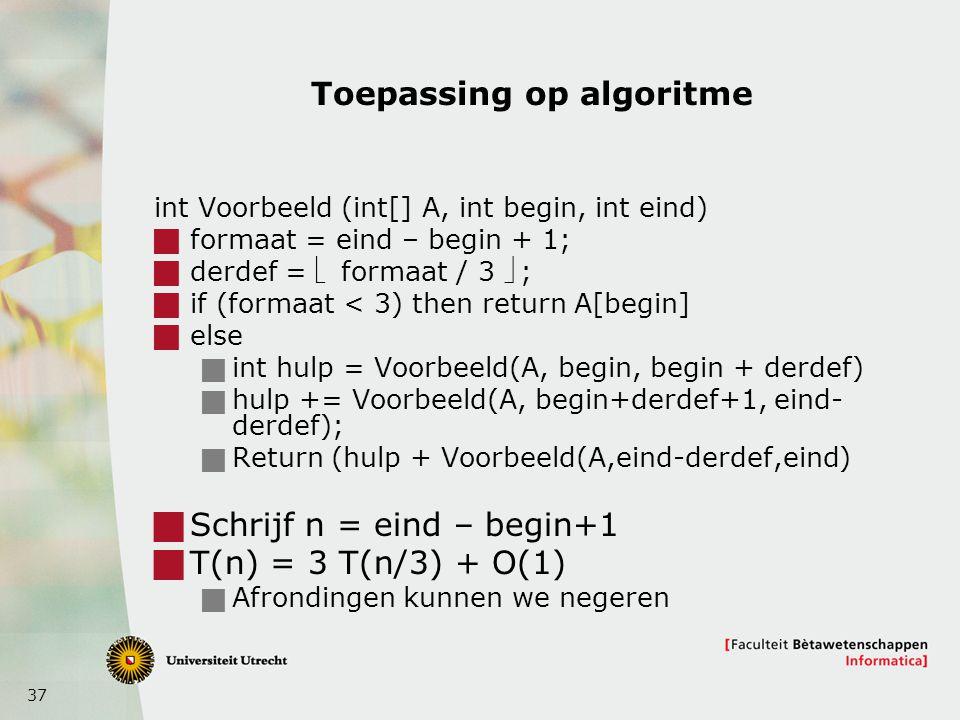 37 Toepassing op algoritme int Voorbeeld (int[] A, int begin, int eind)  formaat = eind – begin + 1;  derdef =  formaat / 3 ;  if (formaat < 3) then return A[begin]  else  int hulp = Voorbeeld(A, begin, begin + derdef)  hulp += Voorbeeld(A, begin+derdef+1, eind- derdef);  Return (hulp + Voorbeeld(A,eind-derdef,eind)  Schrijf n = eind – begin+1  T(n) = 3 T(n/3) + O(1)  Afrondingen kunnen we negeren