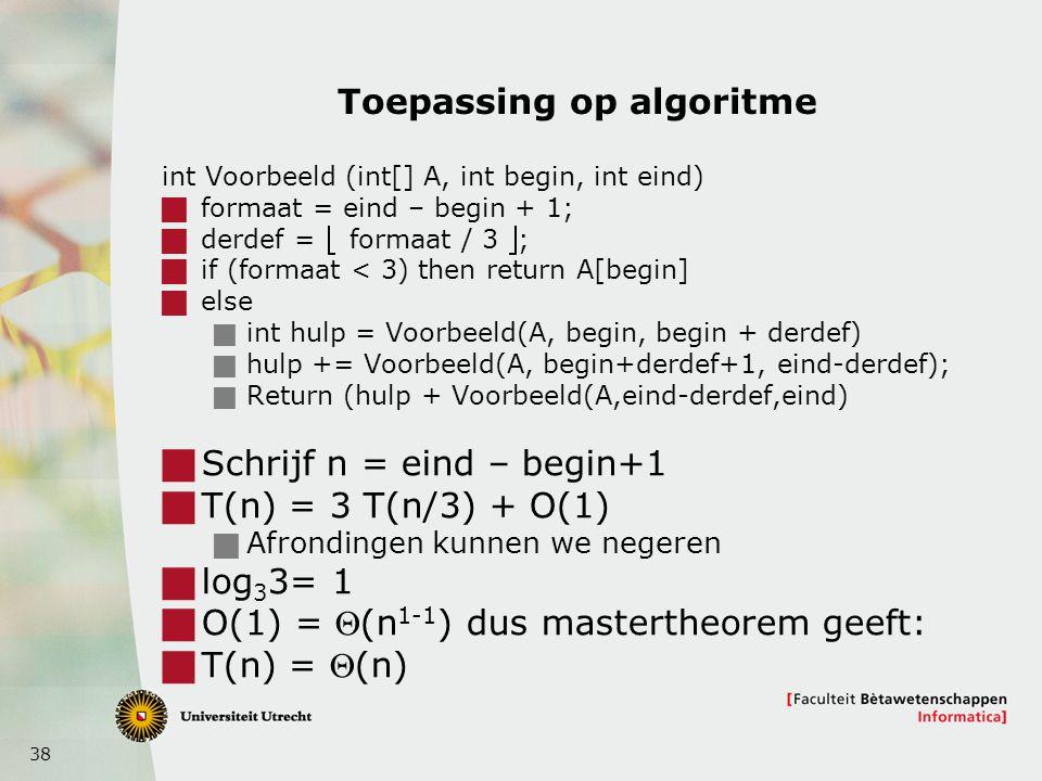 38 Toepassing op algoritme int Voorbeeld (int[] A, int begin, int eind)  formaat = eind – begin + 1;  derdef =  formaat / 3 ;  if (formaat < 3) then return A[begin]  else  int hulp = Voorbeeld(A, begin, begin + derdef)  hulp += Voorbeeld(A, begin+derdef+1, eind-derdef);  Return (hulp + Voorbeeld(A,eind-derdef,eind)  Schrijf n = eind – begin+1  T(n) = 3 T(n/3) + O(1)  Afrondingen kunnen we negeren  log 3 3= 1  O(1) = (n 1-1 ) dus mastertheorem geeft:  T(n) = (n)