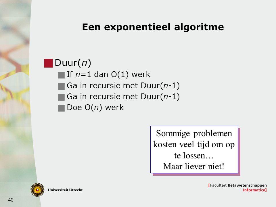 40 Een exponentieel algoritme  Duur(n)  If n=1 dan O(1) werk  Ga in recursie met Duur(n-1)  Doe O(n) werk Sommige problemen kosten veel tijd om op te lossen… Maar liever niet.