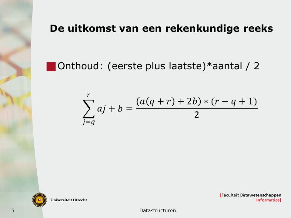 5 De uitkomst van een rekenkundige reeks  Onthoud: (eerste plus laatste)*aantal / 2 Datastructuren