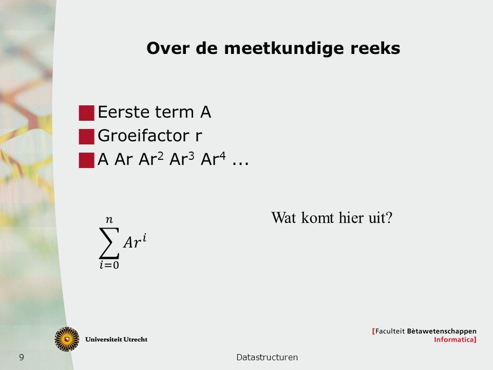 9 Over de meetkundige reeks  Eerste term A  Groeifactor r  A Ar Ar 2 Ar 3 Ar 4... Datastructuren Wat komt hier uit?