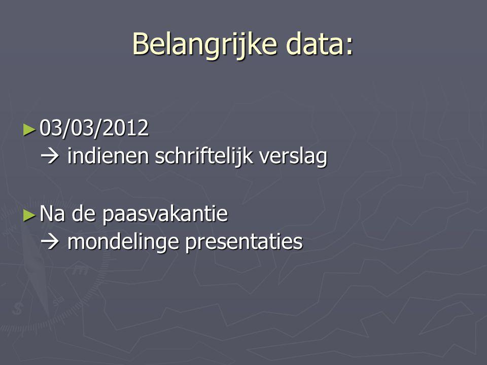 Belangrijke data: ► 03/03/2012  indienen schriftelijk verslag ► Na de paasvakantie  mondelinge presentaties