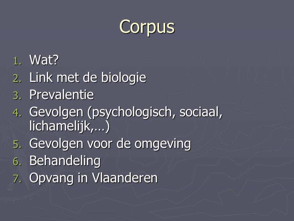 Corpus 1. Wat? 2. Link met de biologie 3. Prevalentie 4. Gevolgen (psychologisch, sociaal, lichamelijk,…) 5. Gevolgen voor de omgeving 6. Behandeling