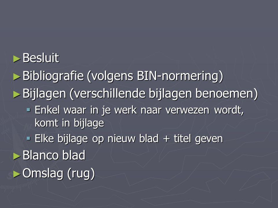 ► Besluit ► Bibliografie (volgens BIN-normering) ► Bijlagen (verschillende bijlagen benoemen)  Enkel waar in je werk naar verwezen wordt, komt in bij