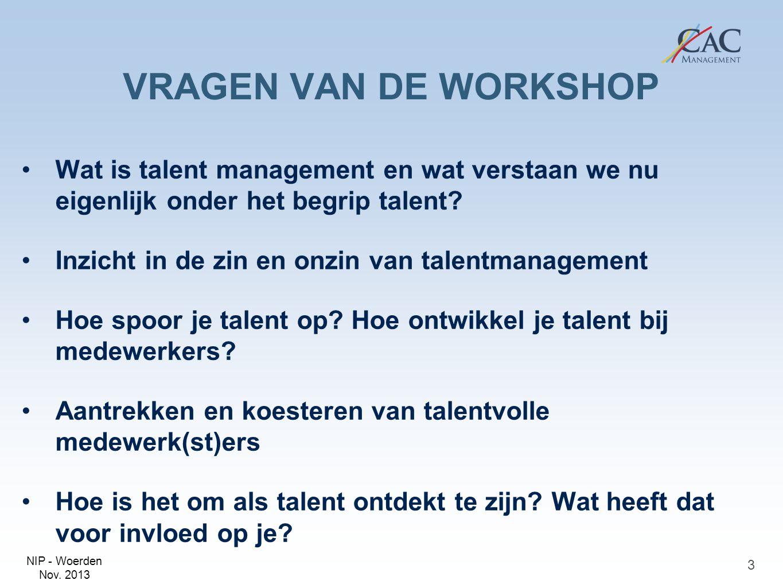 NIP - Woerden Nov. 2013 VRAGEN VAN DE WORKSHOP Wat is talent management en wat verstaan we nu eigenlijk onder het begrip talent? Inzicht in de zin en