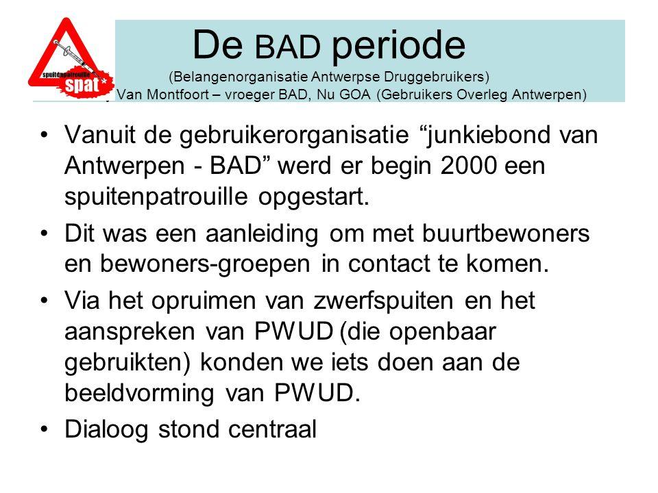 De BAD periode (Belangenorganisatie Antwerpse Druggebruikers) Tonny Van Montfoort – vroeger BAD, Nu GOA (Gebruikers Overleg Antwerpen) Vanuit de gebru