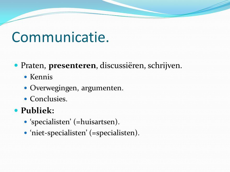Communicatie. Praten, presenteren, discussiëren, schrijven. Kennis Overwegingen, argumenten. Conclusies. Publiek: 'specialisten' (=huisartsen). 'niet-