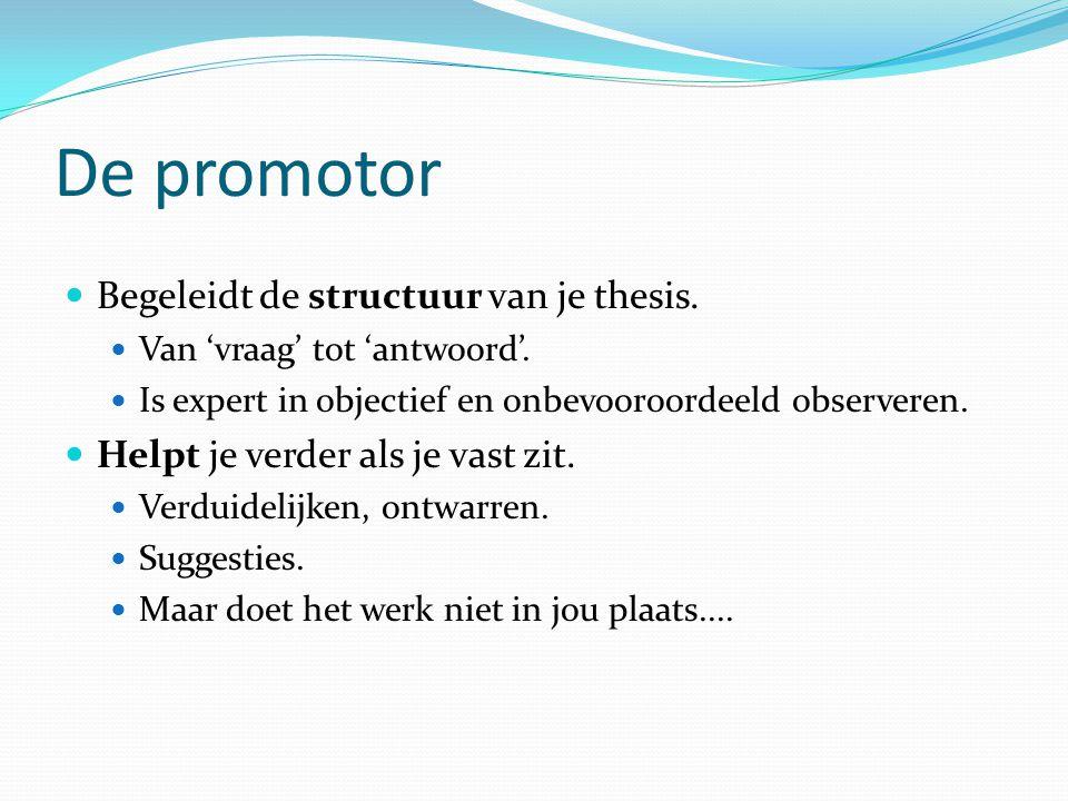 De promotor Begeleidt de structuur van je thesis.Van 'vraag' tot 'antwoord'.