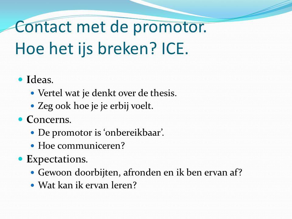 Contact met de promotor. Hoe het ijs breken? ICE. Ideas. Vertel wat je denkt over de thesis. Zeg ook hoe je je erbij voelt. Concerns. De promotor is '