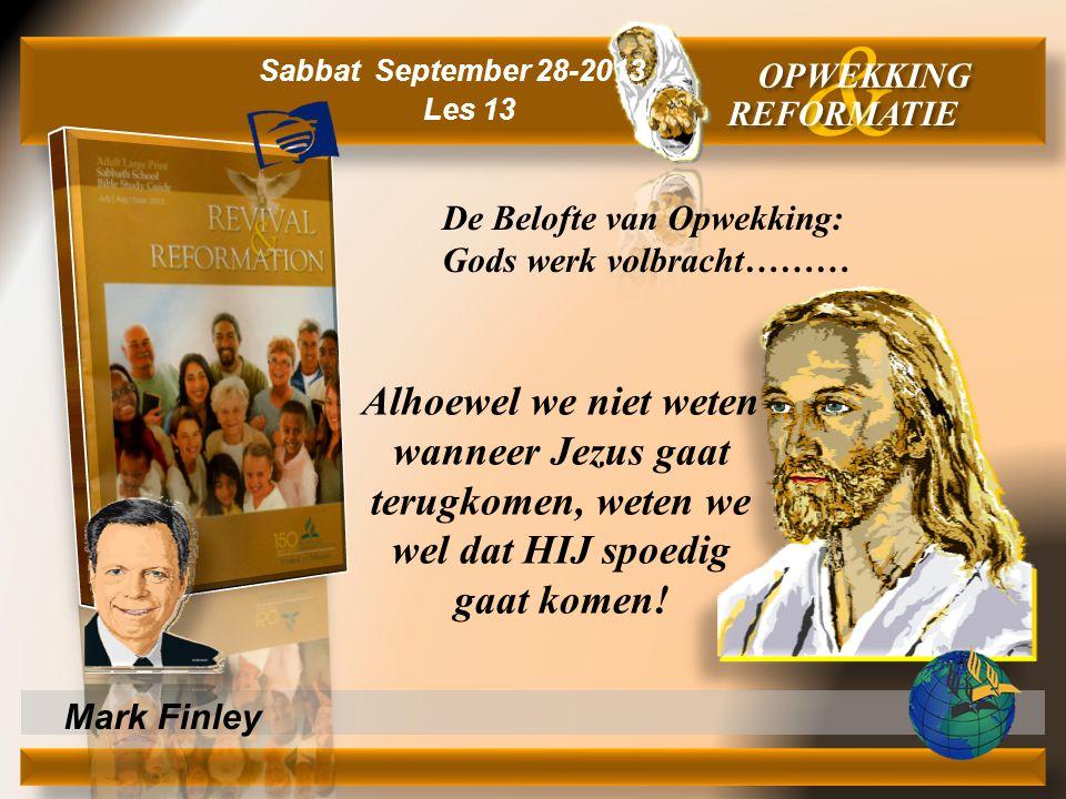 Mark Finley Alhoewel we niet weten wanneer Jezus gaat terugkomen, weten we wel dat HIJ spoedig gaat komen! & OPWEKKING REFORMATIE Sabbat September 28-
