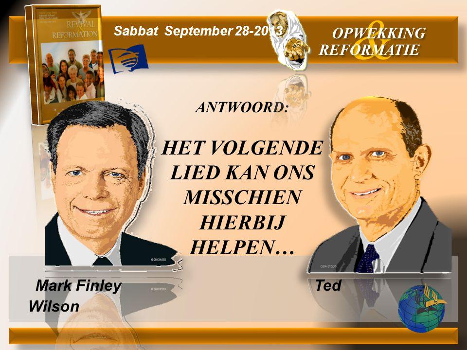Mark Finley Ted Wilson ANTWOORD: HET VOLGENDE LIED KAN ONS MISSCHIEN HIERBIJ HELPEN… & OPWEKKING REFORMATIE Sabbat September 28-2013