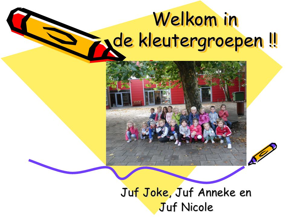 Welkom in de kleutergroepen !! Welkom in de kleutergroepen !! Juf Joke, Juf Anneke en Juf Nicole