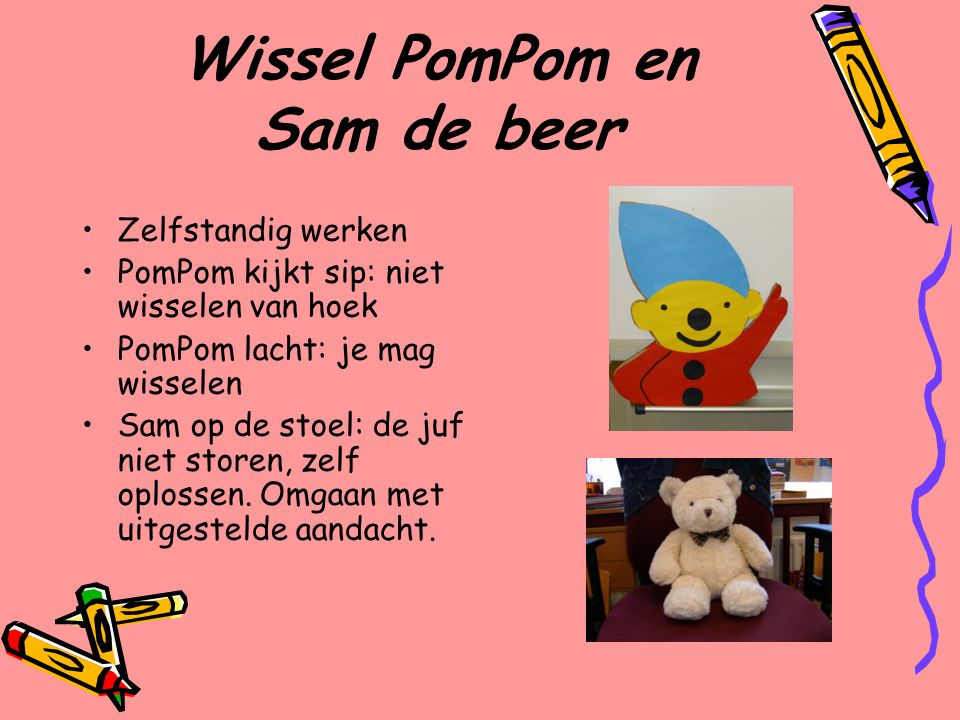 Wissel PomPom en Sam de beer Zelfstandig werken PomPom kijkt sip: niet wisselen van hoek PomPom lacht: je mag wisselen Sam op de stoel: de juf niet storen, zelf oplossen.