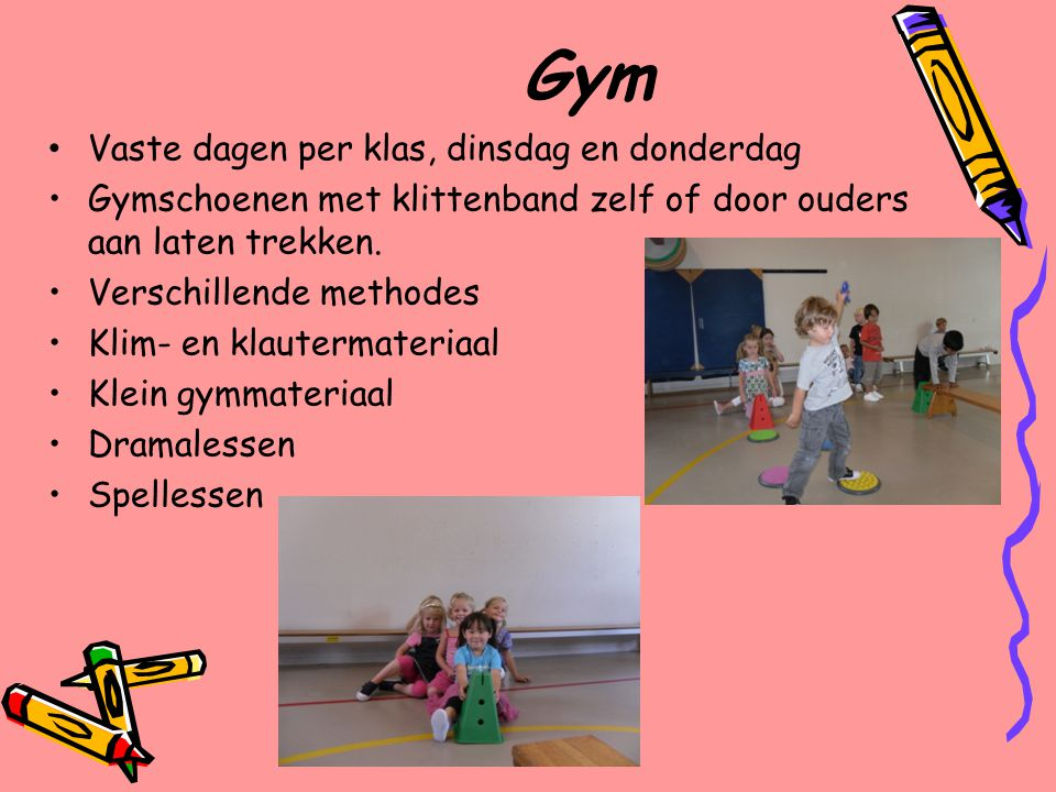 Gym Vaste dagen per klas, dinsdag en donderdag Gymschoenen met klittenband zelf of door ouders aan laten trekken. Verschillende methodes Klim- en klau