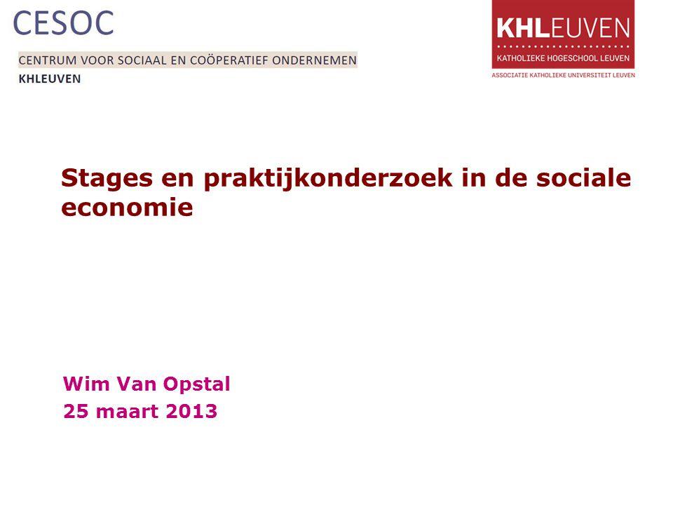 Stages en praktijkonderzoek in de sociale economie Wim Van Opstal 25 maart 2013