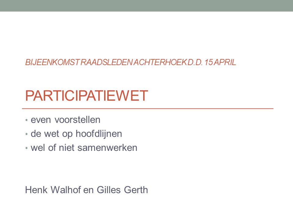 PARTICIPATIEWET even voorstellen de wet op hoofdlijnen wel of niet samenwerken Henk Walhof en Gilles Gerth BIJEENKOMST RAADSLEDEN ACHTERHOEK D.D. 15 A