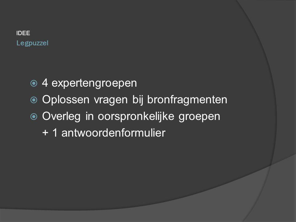 IDEE  4 expertengroepen  Oplossen vragen bij bronfragmenten  Overleg in oorspronkelijke groepen + 1 antwoordenformulier