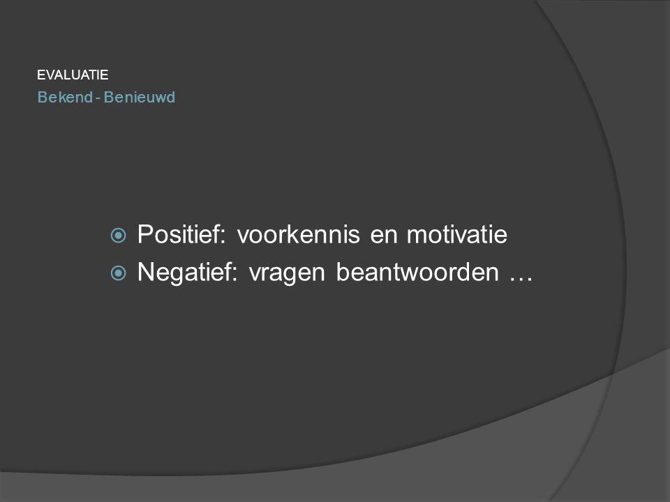 Bekend - Benieuwd EVALUATIE  Positief: voorkennis en motivatie  Negatief: vragen beantwoorden …