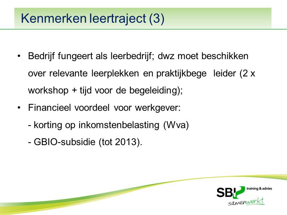 Kenmerken leertraject (3) Bedrijf fungeert als leerbedrijf; dwz moet beschikken over relevante leerplekken en praktijkbege leider (2 x workshop + tijd voor de begeleiding); Financieel voordeel voor werkgever: - korting op inkomstenbelasting (Wva) - GBIO-subsidie (tot 2013).