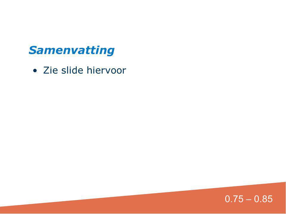 Zie slide hiervoor Samenvatting 0.75 – 0.85