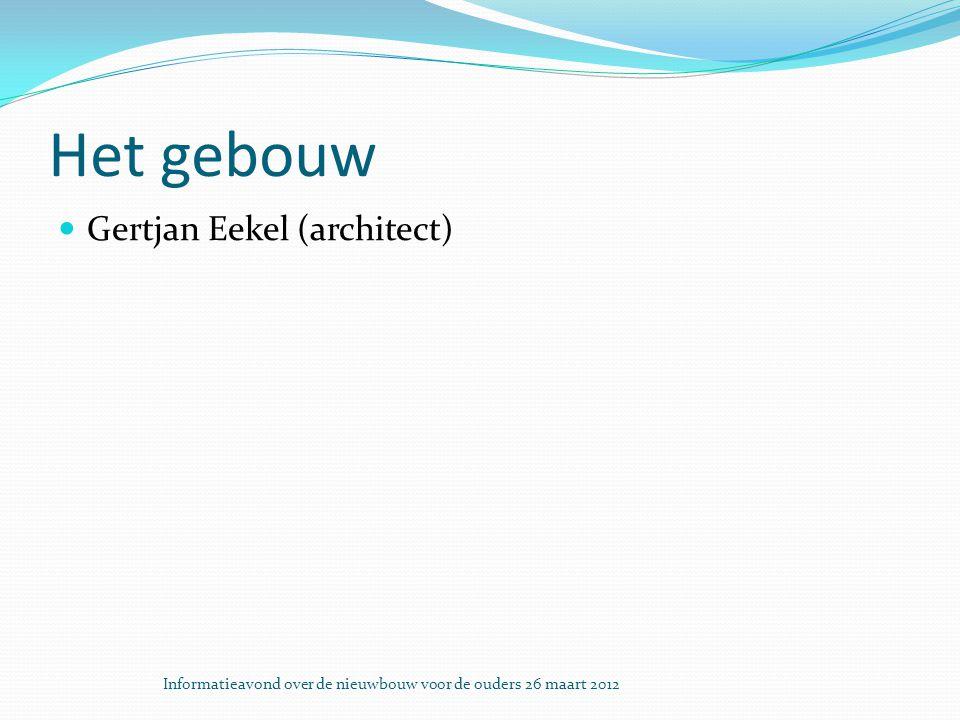 Het gebouw Gertjan Eekel (architect) Informatieavond over de nieuwbouw voor de ouders 26 maart 2012