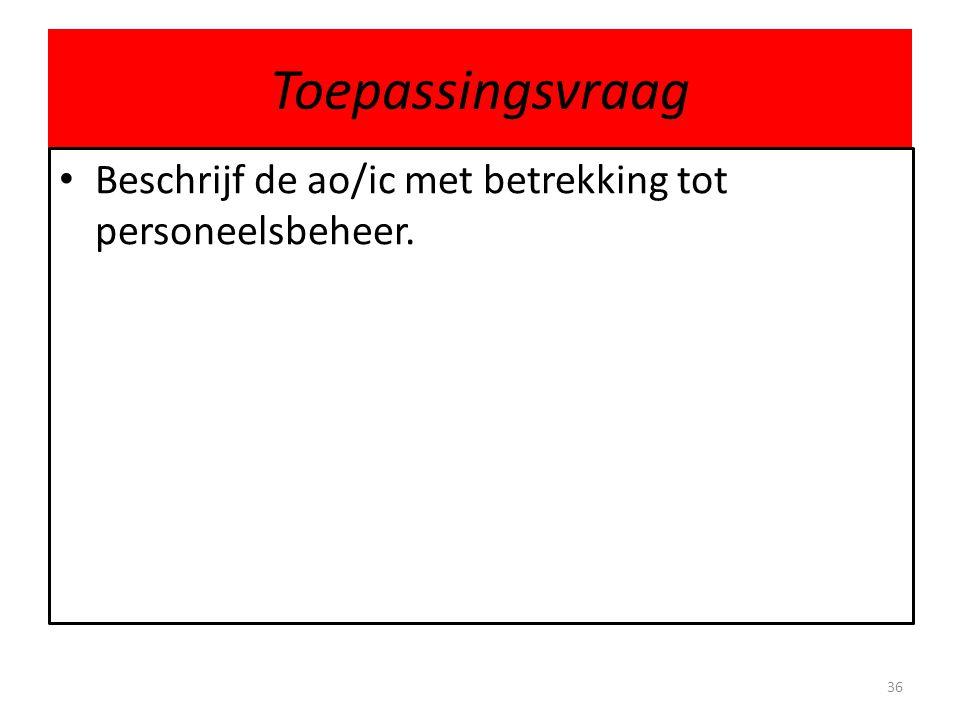 Toepassingsvraag Beschrijf de ao/ic met betrekking tot personeelsbeheer. 36