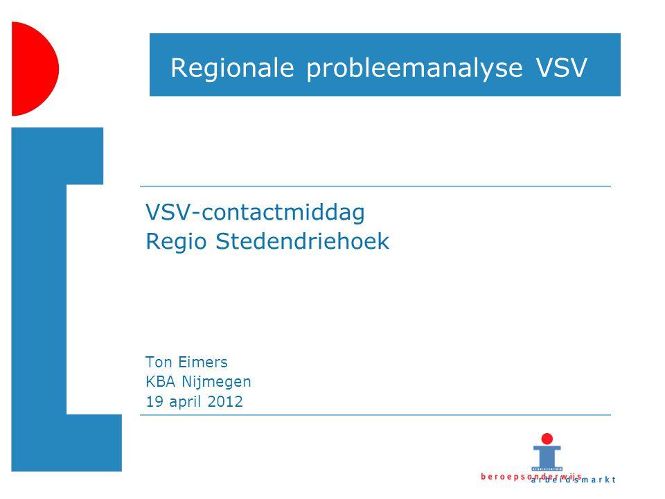 Regionale probleemanalyse VSV VSV-contactmiddag Regio Stedendriehoek Ton Eimers KBA Nijmegen 19 april 2012