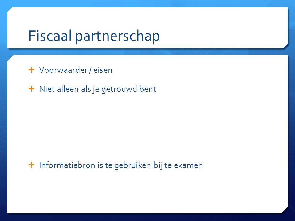 Fiscaal partnerschap  Voorwaarden/ eisen  Niet alleen als je getrouwd bent  Informatiebron is te gebruiken bij te examen