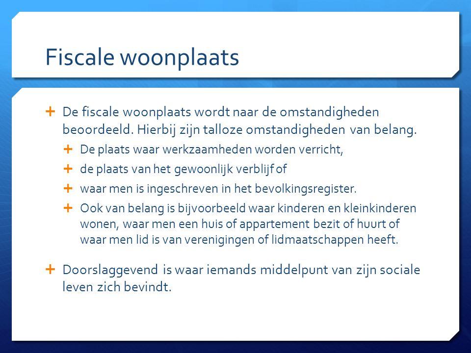 Fiscale woonplaats  De fiscale woonplaats wordt naar de omstandigheden beoordeeld.