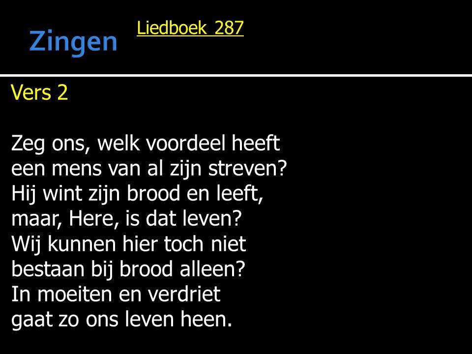 Liedboek 287 Vers 2 Zeg ons, welk voordeel heeft een mens van al zijn streven? Hij wint zijn brood en leeft, maar, Here, is dat leven? Wij kunnen hier