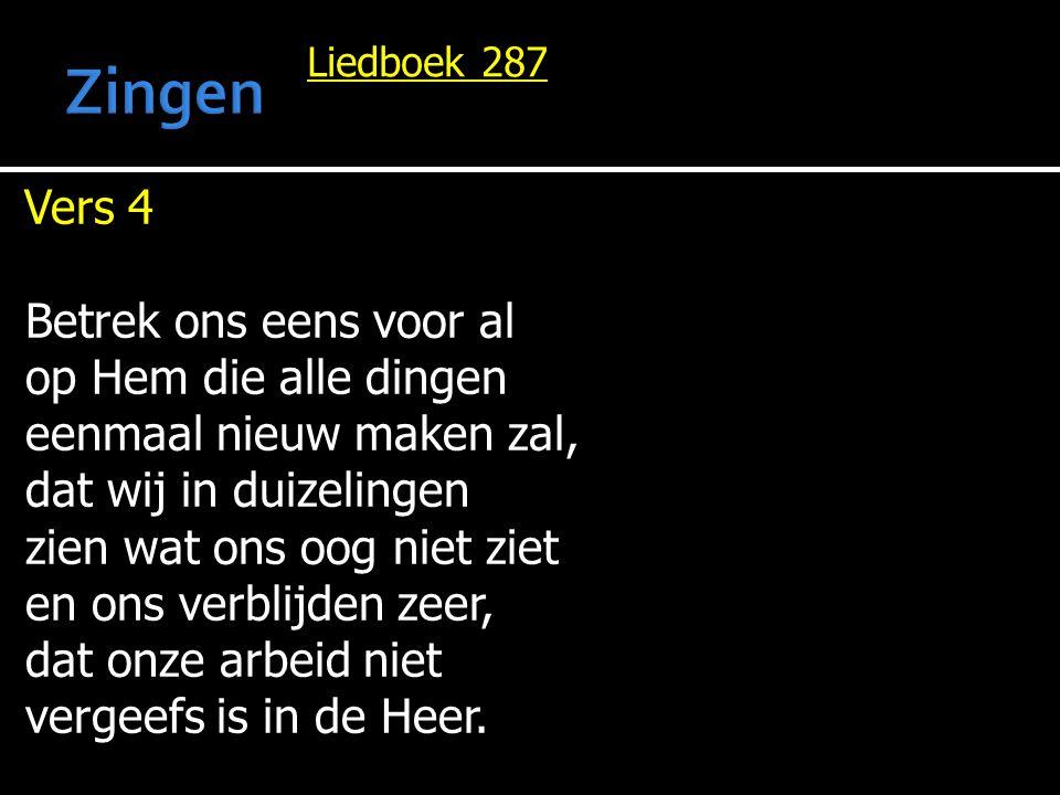 Liedboek 287 Vers 4 Betrek ons eens voor al op Hem die alle dingen eenmaal nieuw maken zal, dat wij in duizelingen zien wat ons oog niet ziet en ons v