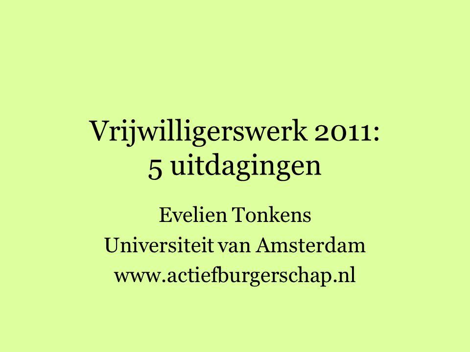 Vrijwilligerswerk 2011: 5 uitdagingen Evelien Tonkens Universiteit van Amsterdam www.actiefburgerschap.nl