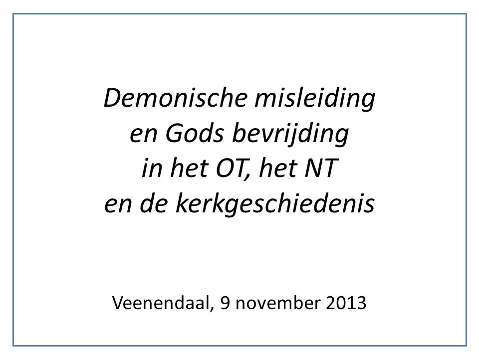 Demonische misleiding en Gods bevrijding in het OT, het NT en de kerkgeschiedenis Veenendaal, 9 november 2013