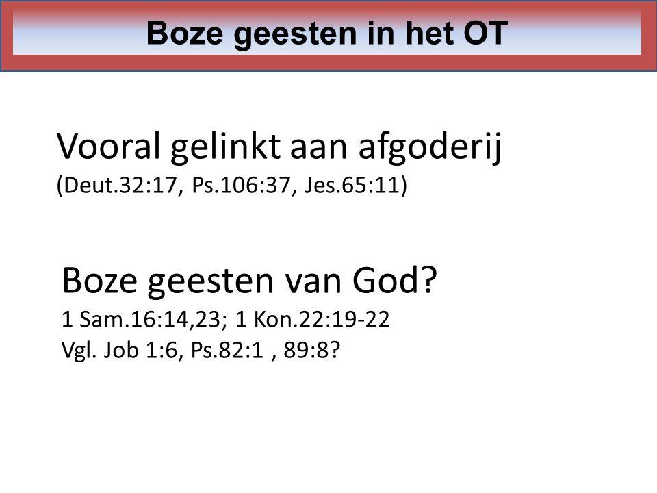 Vooral gelinkt aan afgoderij (Deut.32:17, Ps.106:37, Jes.65:11) Boze geesten in het OT Boze geesten van God? 1 Sam.16:14,23; 1 Kon.22:19-22 Vgl. Job 1