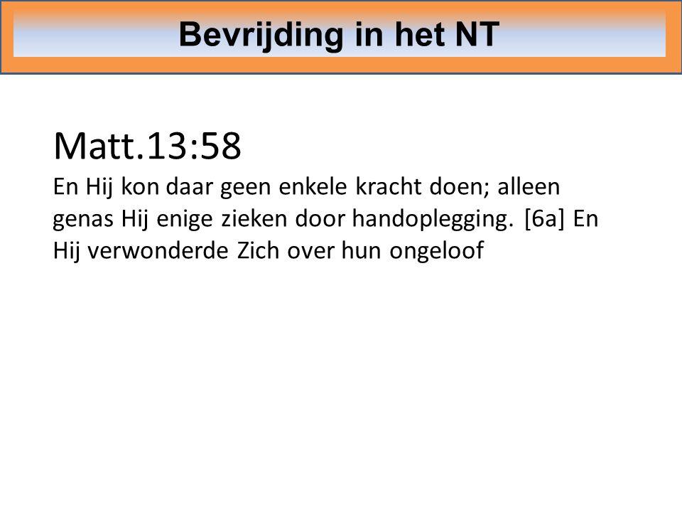 Bevrijding in het NT Matt.13:58 En Hij kon daar geen enkele kracht doen; alleen genas Hij enige zieken door handoplegging. [6a] En Hij verwonderde Zic
