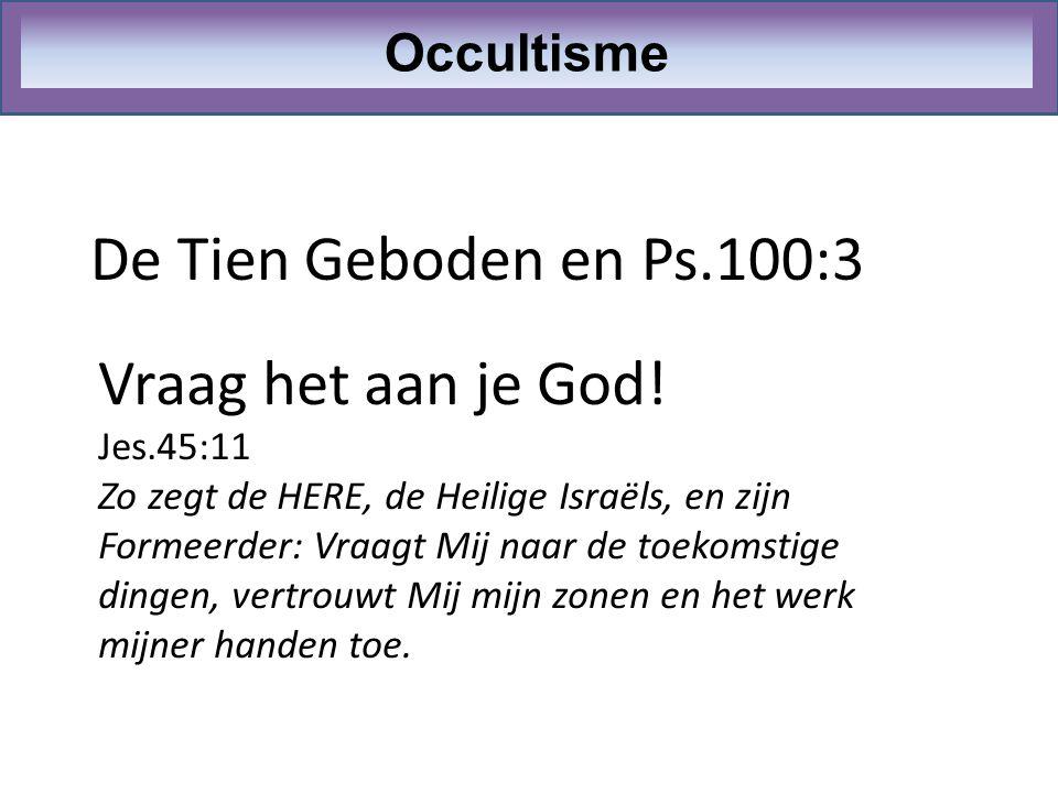 De Tien Geboden en Ps.100:3 Occultisme Vraag het aan je God! Jes.45:11 Zo zegt de HERE, de Heilige Israëls, en zijn Formeerder: Vraagt Mij naar de toe