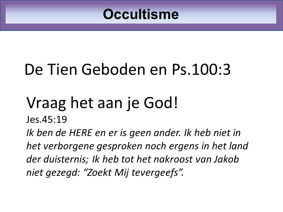 De Tien Geboden en Ps.100:3 Occultisme Vraag het aan je God! Jes.45:19 Ik ben de HERE en er is geen ander. Ik heb niet in het verborgene gesproken noc