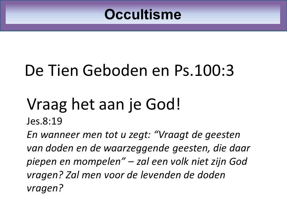 """De Tien Geboden en Ps.100:3 Occultisme Vraag het aan je God! Jes.8:19 En wanneer men tot u zegt: """"Vraagt de geesten van doden en de waarzeggende geest"""