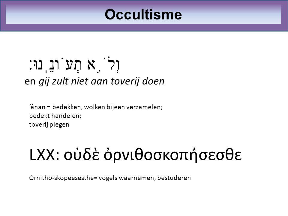 וְלֹ ֥ א תְעֹונֵֽנוּ׃ en gij zult niet aan toverij doen Occultisme 'ânan = bedekken, wolken bijeen verzamelen; bedekt handelen; toverij plegen LXX: οὐ