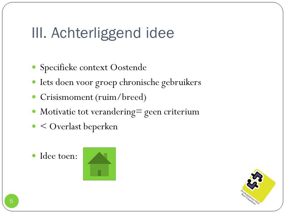 III. Achterliggend idee Specifieke context Oostende Iets doen voor groep chronische gebruikers Crisismoment (ruim/breed) Motivatie tot verandering= ge