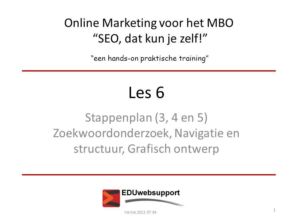 Online Marketing voor het MBO SEO, dat kun je zelf! een hands-on praktische training Les 6 Stappenplan (3, 4 en 5) Zoekwoordonderzoek, Navigatie en structuur, Grafisch ontwerp Versie 2013 07 04 1