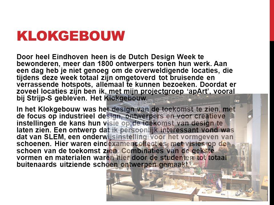 KLOKGEBOUW Door heel Eindhoven heen is de Dutch Design Week te bewonderen, meer dan 1800 ontwerpers tonen hun werk. Aan een dag heb je niet genoeg om