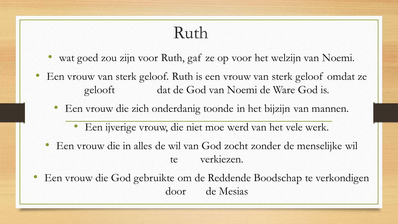 Ruth wat goed zou zijn voor Ruth, gaf ze op voor het welzijn van Noemi. Een vrouw van sterk geloof. Ruth is een vrouw van sterk geloof omdat ze geloof