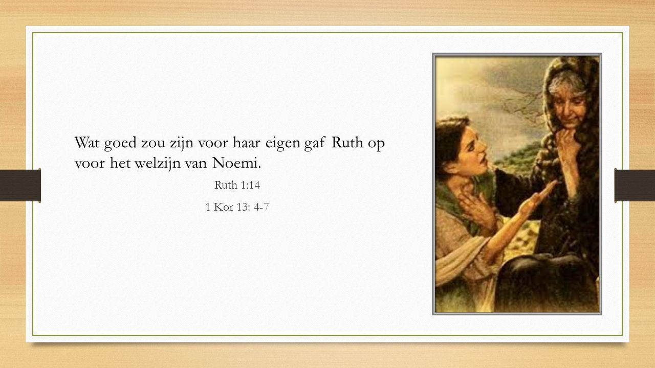 Wat goed zou zijn voor haar eigen gaf Ruth op voor het welzijn van Noemi. Ruth 1:14 1 Kor 13: 4-7
