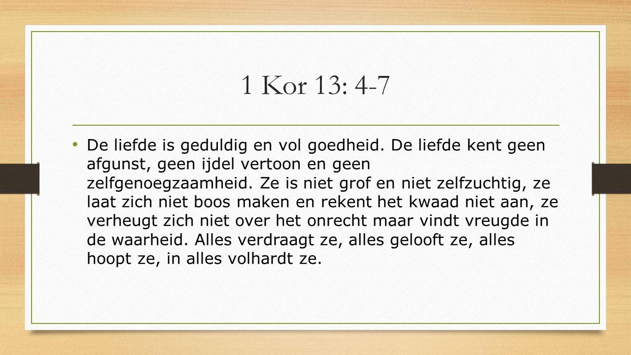 1 Kor 13: 4-7 De liefde is geduldig en vol goedheid. De liefde kent geen afgunst, geen ijdel vertoon en geen zelfgenoegzaamheid. Ze is niet grof en ni