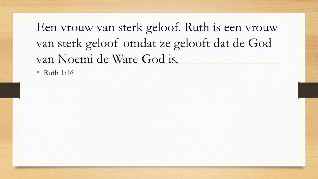Een vrouw van sterk geloof. Ruth is een vrouw van sterk geloof omdat ze gelooft dat de God van Noemi de Ware God is. Ruth 1:16