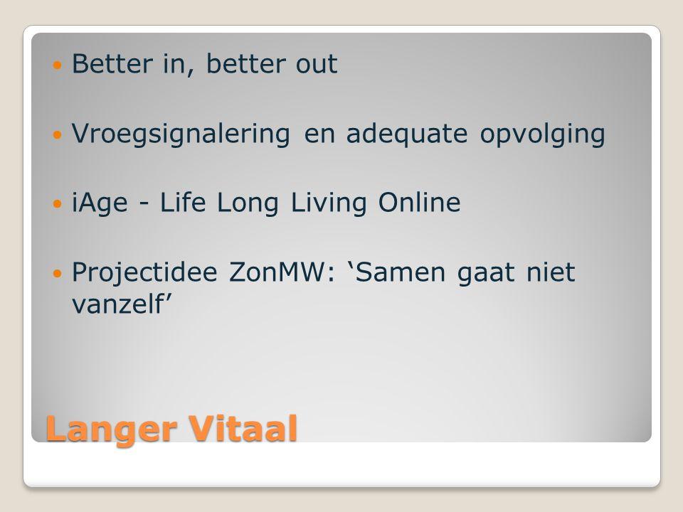 Langer Vitaal Better in, better out Vroegsignalering en adequate opvolging iAge - Life Long Living Online Projectidee ZonMW: 'Samen gaat niet vanzelf'