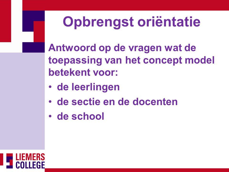 Opbrengst oriëntatie Antwoord op de vragen wat de toepassing van het concept model betekent voor: de leerlingen de sectie en de docenten de school
